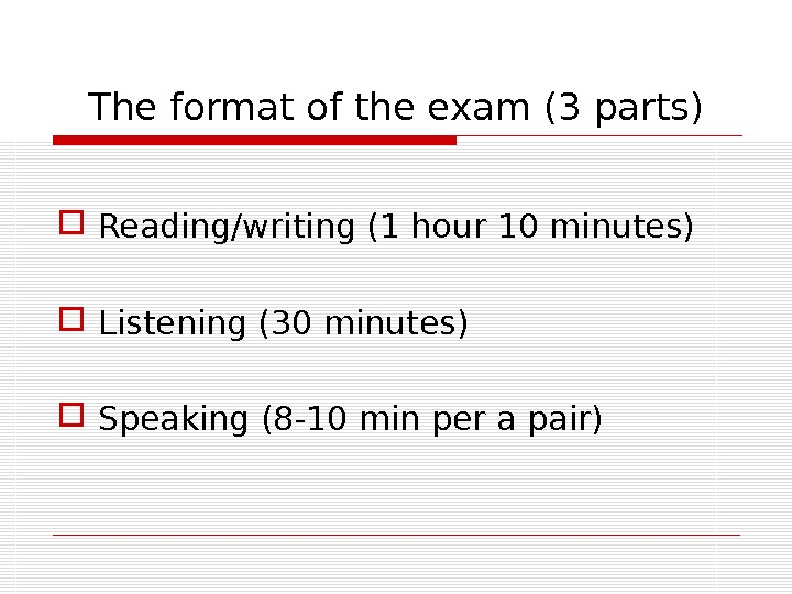 The format of the exam (3 parts) Reading/writing (1 hour 10 minutes) Listening (30 minutes) Speaking