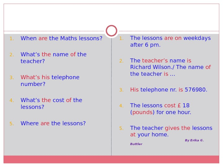 1. When are the Maths lessons? 2. What's the name of the teacher? 3. What's