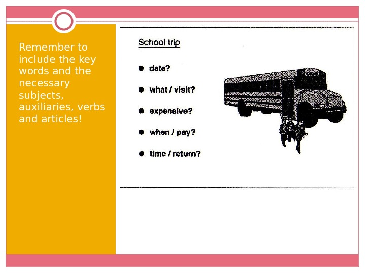 Remember to include the key words and the necessary subjects,  auxiliaries, verbs and articles!
