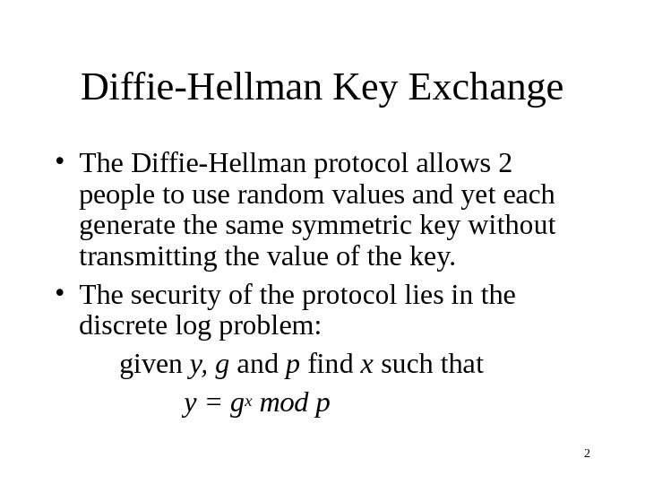 2 Diffie-Hellman Key Exchange • The Diffie-Hellman protocol allows 2 people to use random values and