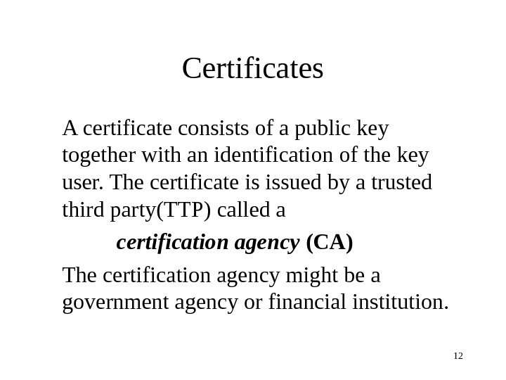 12 Certificates A certificate consists of a public key together with an identification of the key