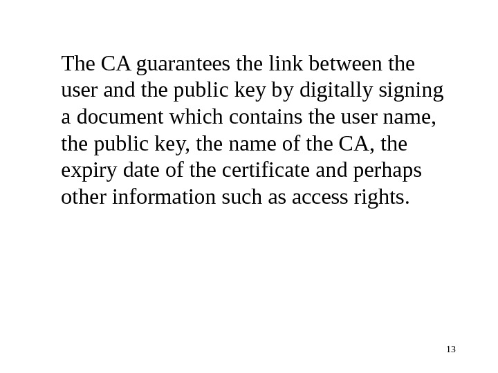13 The CA guarantees the link between the user and the public key by digitally signing