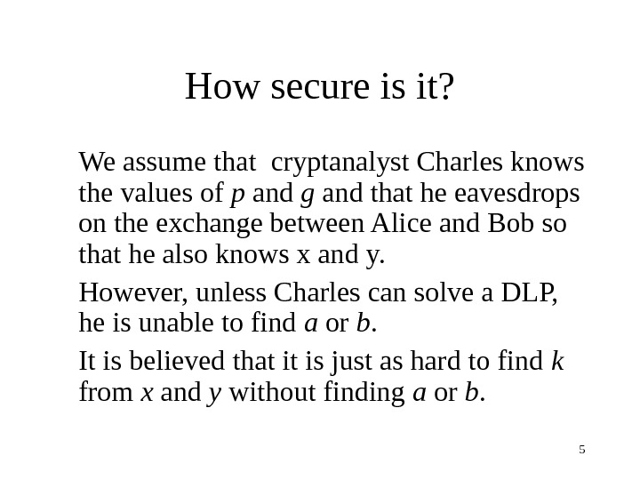 5 How secure is it? We assume that cryptanalyst Charles knows the values of p and