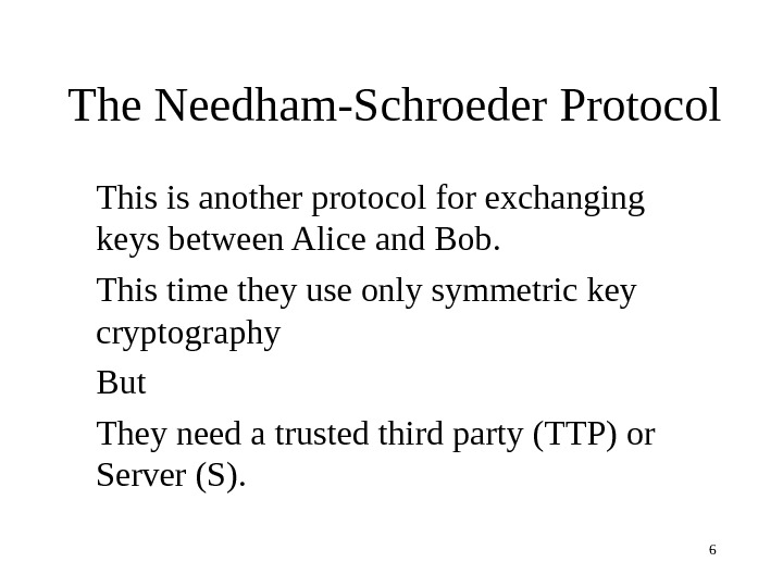 6 The Needham-Schroeder Protocol This is another protocol for exchanging keys between Alice and Bob.
