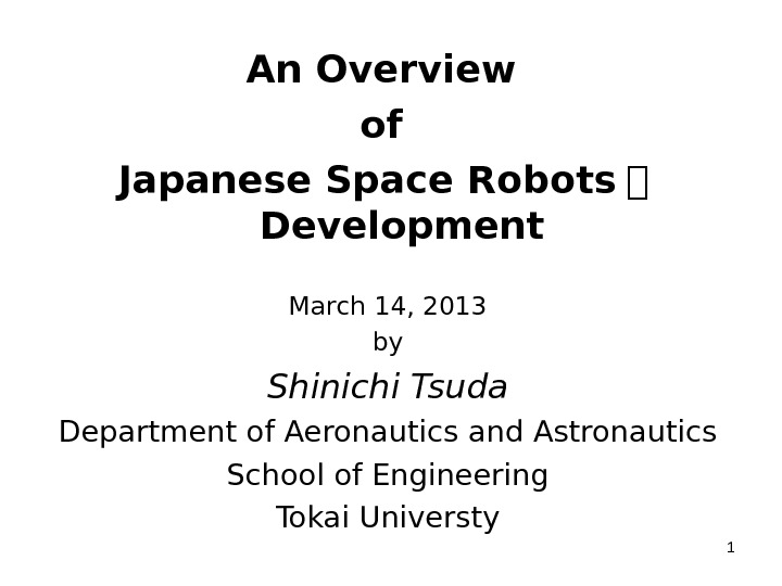 An Overview of Japanese Space Robots   Development March 14, 2013 by Shinichi Tsuda Department of