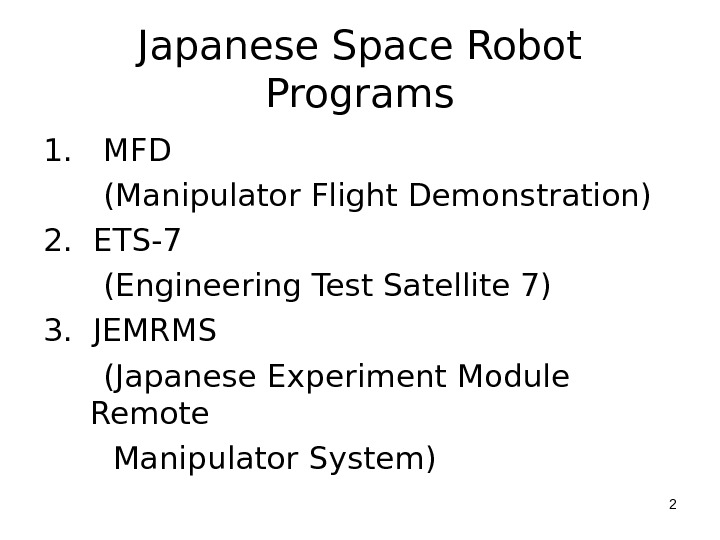 Japanese Space Robot Programs 1.  MFD  (Manipulator Flight Demonstration) 2.  ETS-7  (Engineering