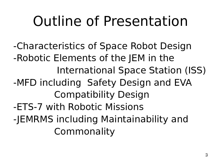 Outline of Presentation -Characteristics of Space Robot Design -Robotic Elements of the JEM in the