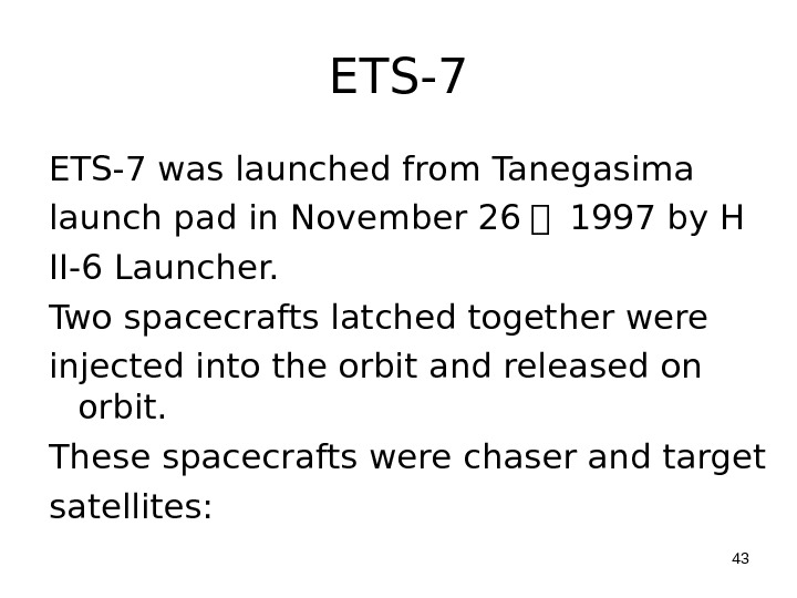 ETS-7 was launched from Tanegasima launch pad in November 26   1997 by H II-6 Launcher.