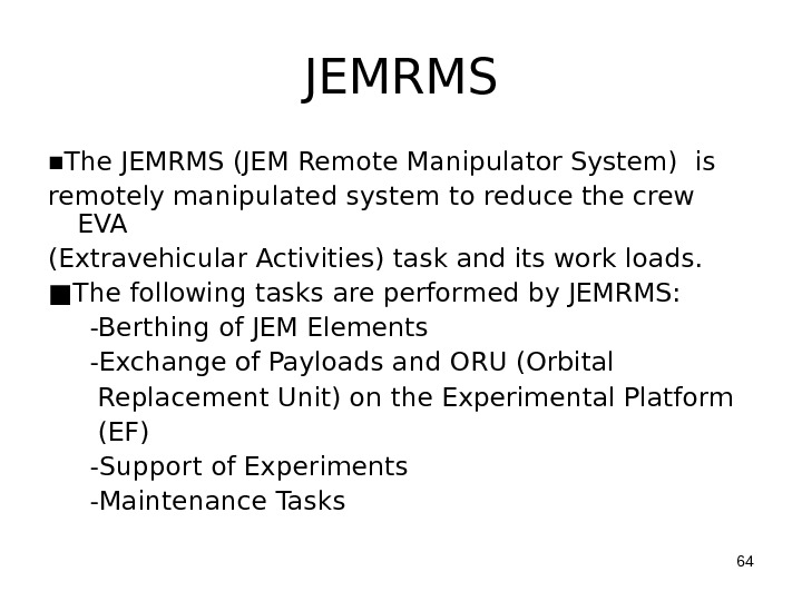 JEMRMS ■ The JEMRMS (JEM Remote Manipulator System) is remotely manipulated system to reduce the crew