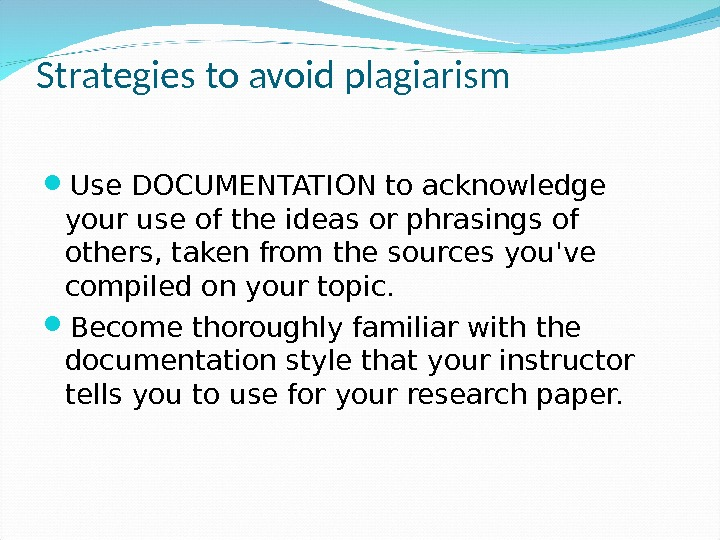 Strategies to avoid plagiarism Use DOCUMENTATION to acknowledge your use of the ideas or phrasings of