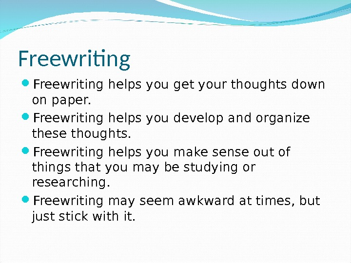Freewriting helps you get your thoughts down on paper.  Freewriting helps you develop and organize