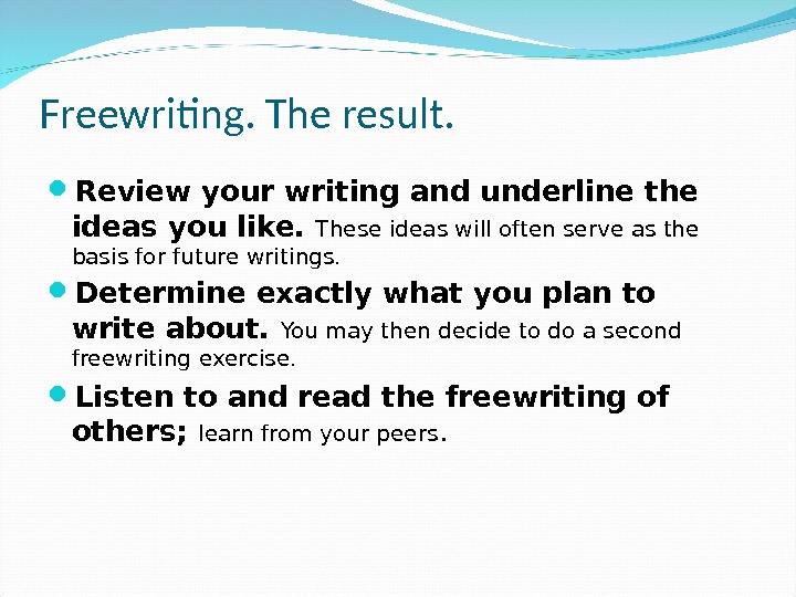 Freewriting. The result.  Review your writing and underline the ideas you like.  These ideas