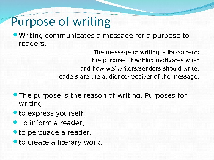 Purpose of writing Writing communicates a message for a purpose to readers. The message of writing