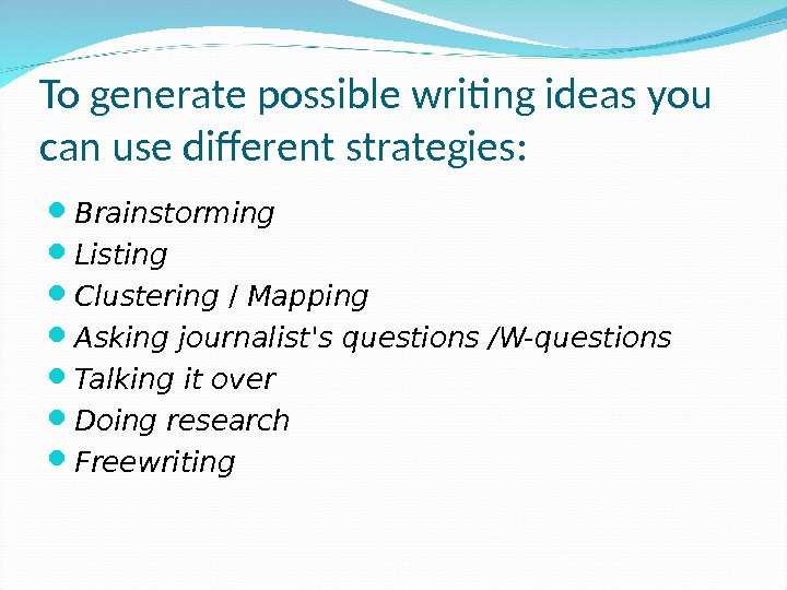 To generate possible writing ideas you can use different strategies:  Brainstorming Listing  Clustering /