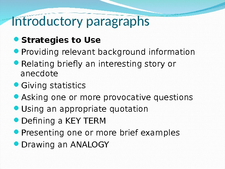 Introductory paragraphs Strategies to Use Providing relevant background information Relating briefly an interesting story or anecdote