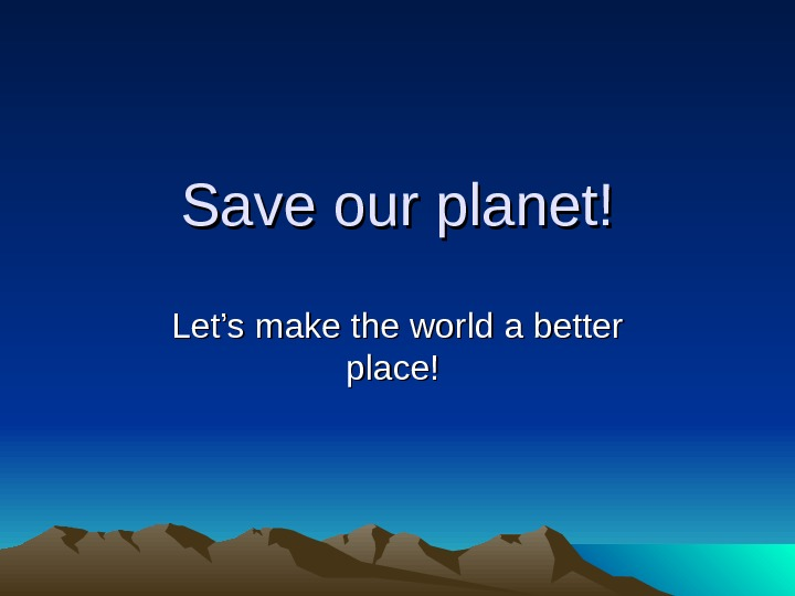Save our planet! Let's make the world a better place!