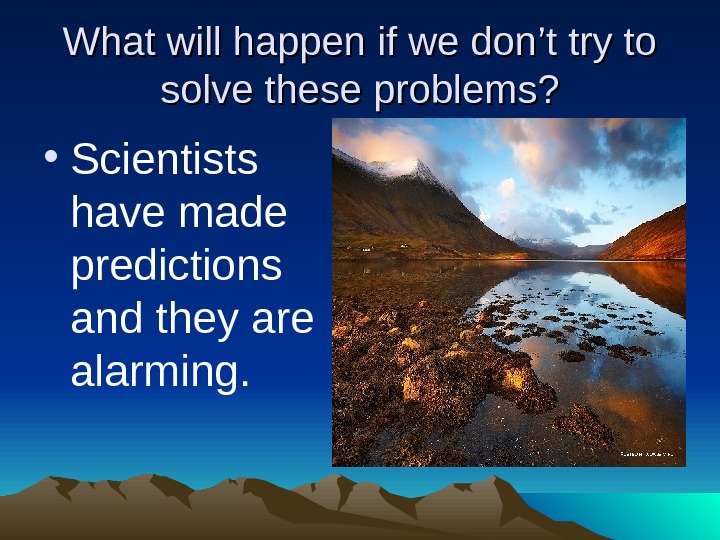 What will happen if we don't try to solve these problems?  • Scientists have made