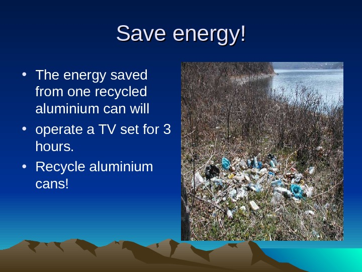 Save energy! • The energy saved from one recycled aluminium can will • operate a TV