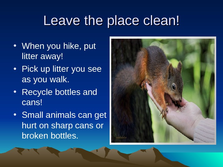 Leave the place clean! • When you hike, put litter away!  • Pick up litter