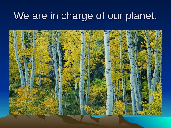 We are in charge of our planet.