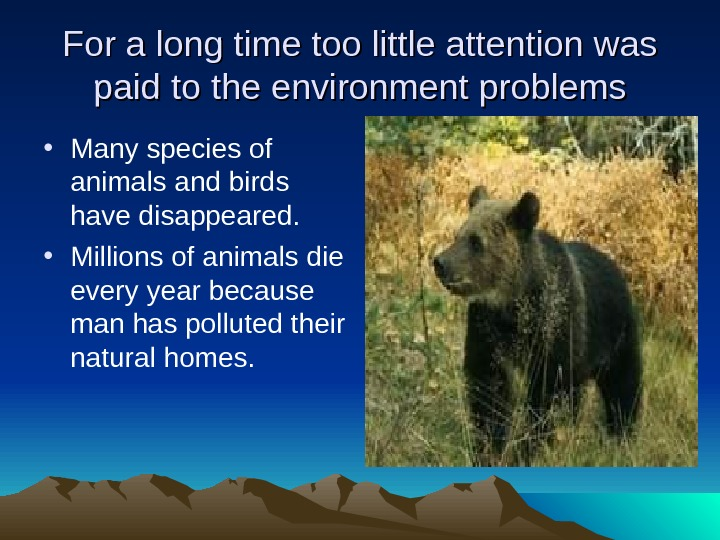 For a long time too little attention was paid to the environment problems • Many species