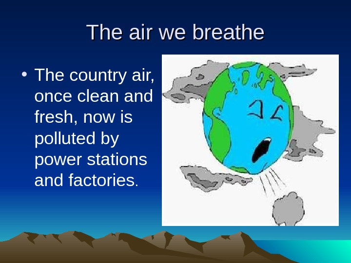 The air we breathe • The country air,  once clean and fresh, now is polluted