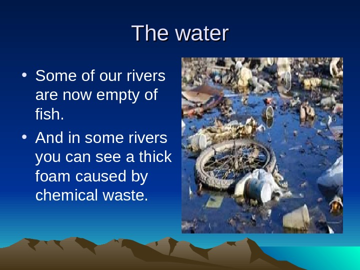 The water • Some of our rivers are now empty of fish.  • And in