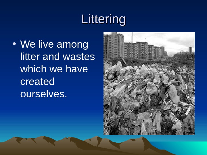 Littering • We live among litter and wastes which we have created ourselves.