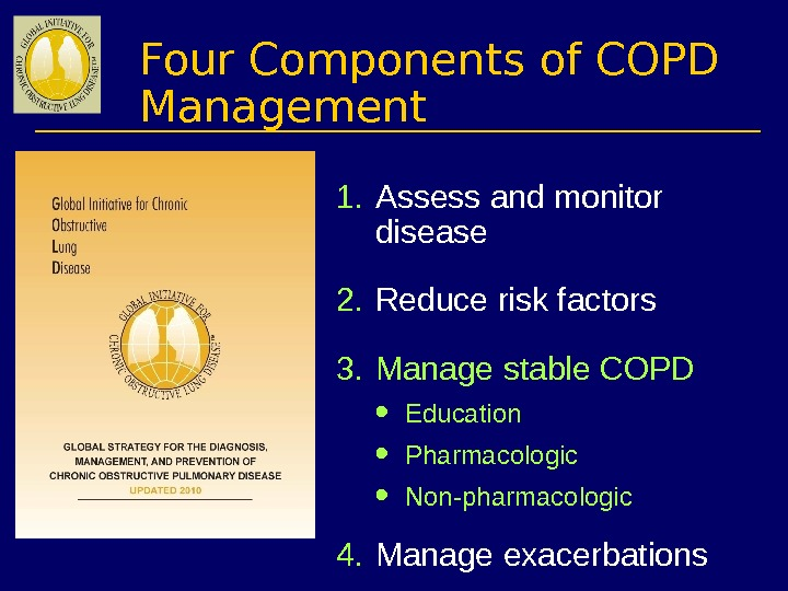 Four Components of COPD Management 1. Assess and monitor disease 2. Reduce risk factors 3. Manage