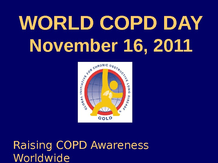 WORLD COPD DAY November 16, 2011 Raising COPD Awareness Worldwide