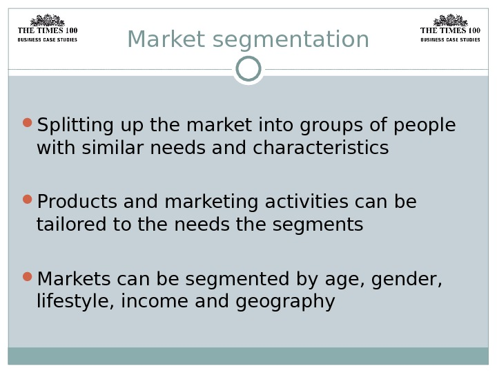 Market segmentation Splitting up the market into groups of people with similar needs and characteristics Products