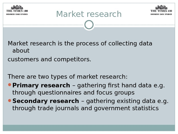 Market research is the process of collecting data about customers and competitors. There are two types