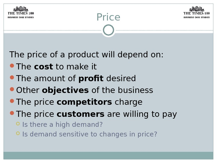 Price The price of a product will depend on:  The cost to make it The