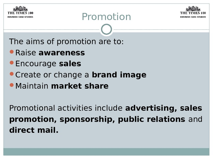 Promotion The aims of promotion are to:  Raise awareness Encourage sales Create or change a