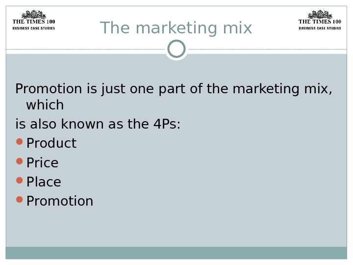 The marketing mix Promotion is just one part of the marketing mix,  which is also