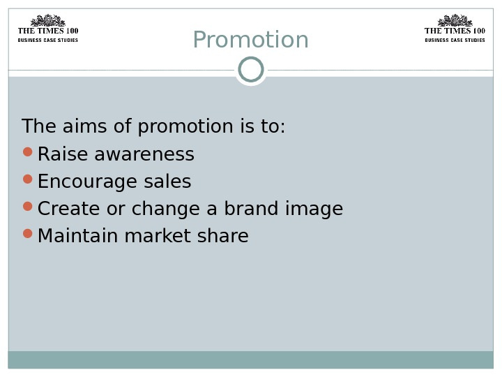 Promotion The aims of promotion is to:  Raise awareness Encourage sales Create or change a