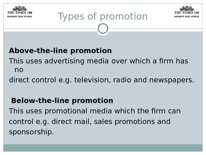 Types of promotion Above-the-line promotion This uses advertising media over which a firm has no direct