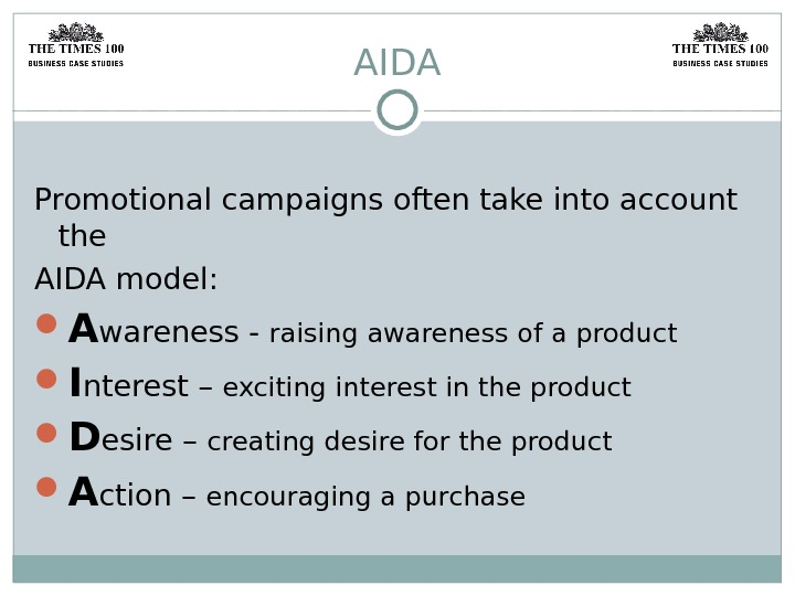 AIDA Promotional campaigns often take into account the AIDA model:  A wareness - raising awareness