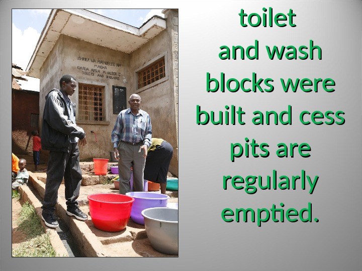 toilet and wash blocks were built and cess pits are regularly emptied.