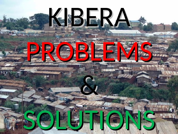 KIBERA PROBLEMS && SOLUTIONS