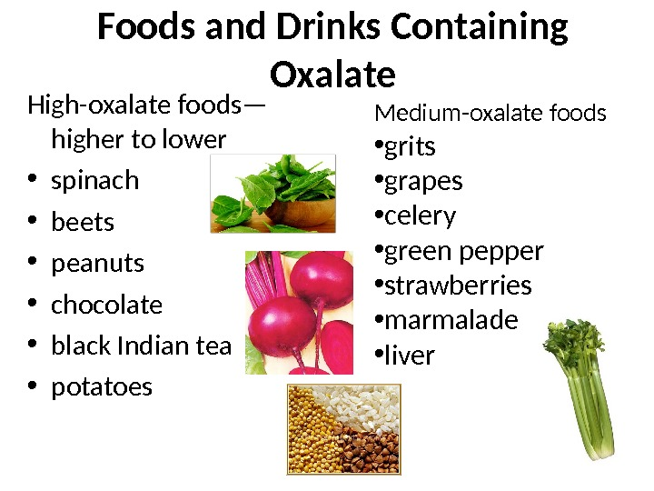 Foods and Drinks Containing Oxalate High-oxalate foods— higher to lower • spinach • beets  •