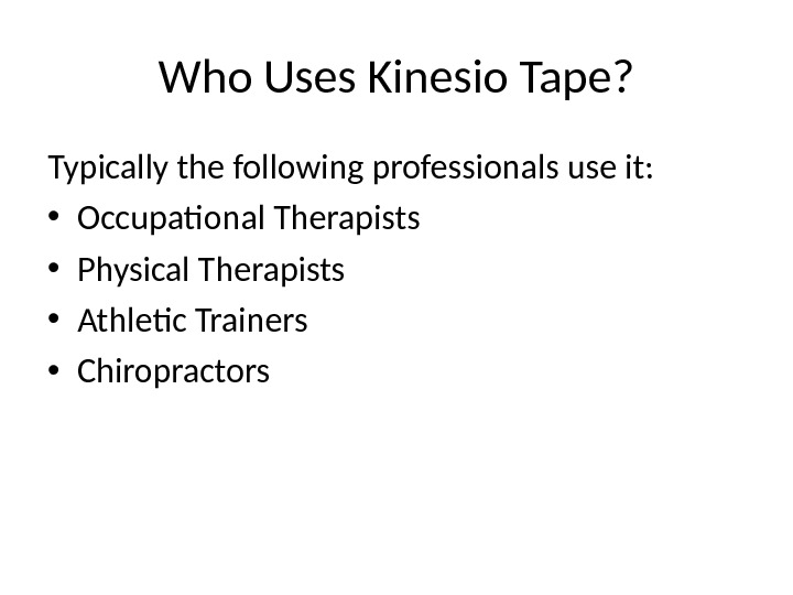 Who Uses Kinesio Tape? Typically the following professionals use it:  • Occupational Therapists • Physical