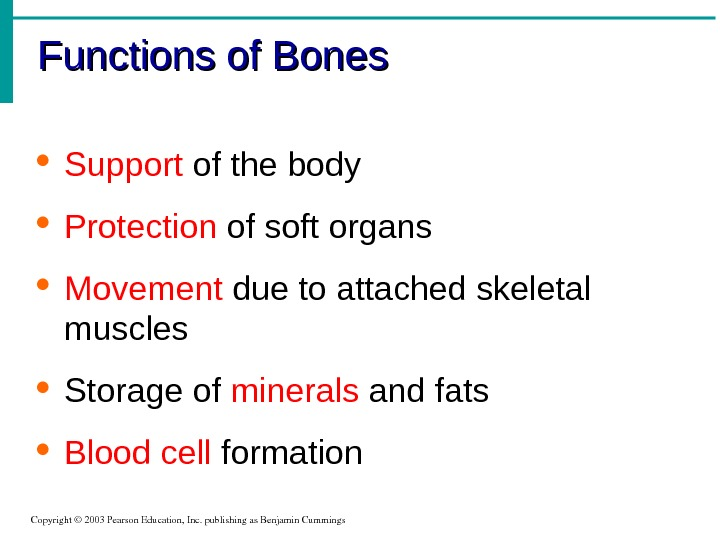 Functions of Bones Copyright© 2003 Pearson. Education, Inc. publishingas. Benjamin. Cummings Support of the body Protection