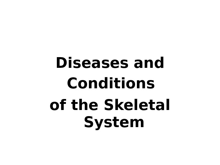 Diseases and Conditions  of the Skeletal System