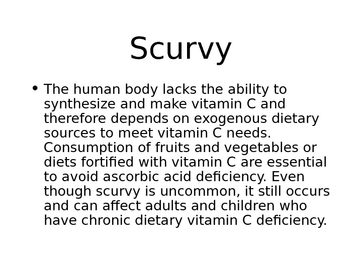 Scurvy • The human body lacks the ability to synthesize and make vitamin C and therefore