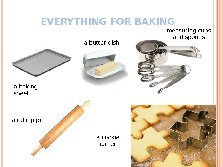 EVERYTHING FOR BAKING a baking sheet a butter dish a rolling pin measuring cups and spoons