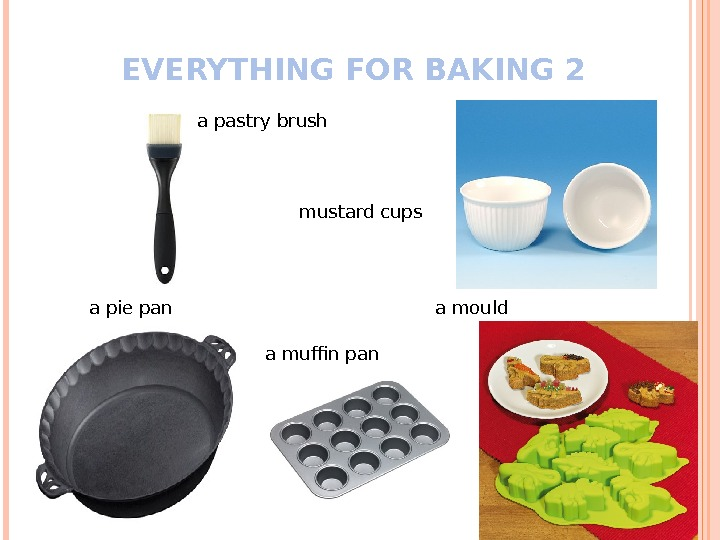 EVERYTHING FOR BAKING 2 a pastry brush a pie pan a muffin pan mustard cups a