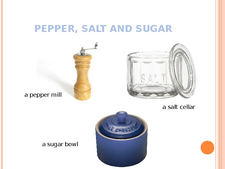 PEPPER, SALT AND SUGAR a pepper mill a sugar bowl a salt cellar
