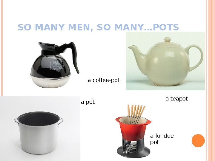 SO MANY MEN, SO MANY…POTS a pot a coffee-pot a teapot a fondue pot