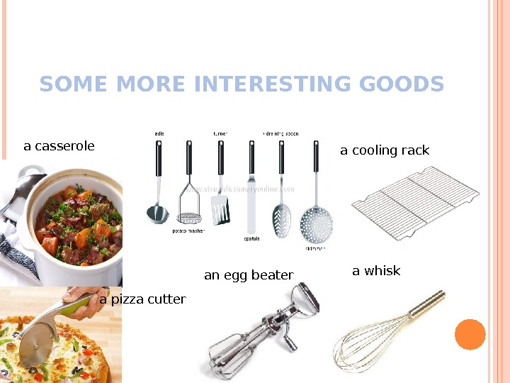 SOME MORE INTERESTING GOODS a casserole a pizza cutter an egg beater a whiska cooling rack